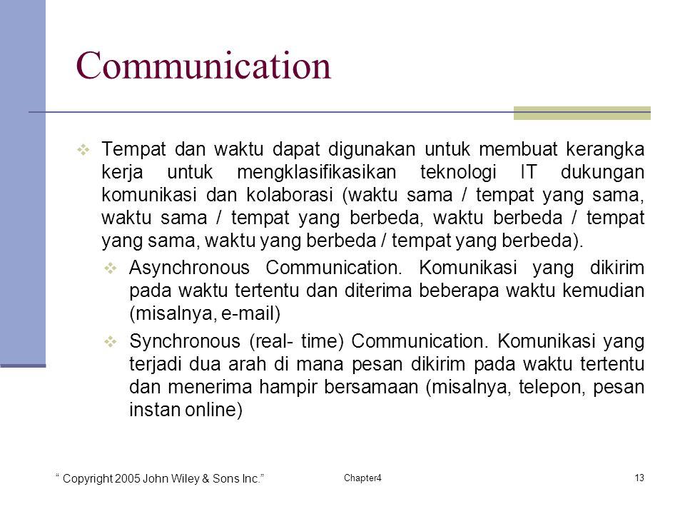 Copyright 2005 John Wiley & Sons Inc. 13Chapter4 Communication  Tempat dan waktu dapat digunakan untuk membuat kerangka kerja untuk mengklasifikasikan teknologi IT dukungan komunikasi dan kolaborasi (waktu sama / tempat yang sama, waktu sama / tempat yang berbeda, waktu berbeda / tempat yang sama, waktu yang berbeda / tempat yang berbeda).