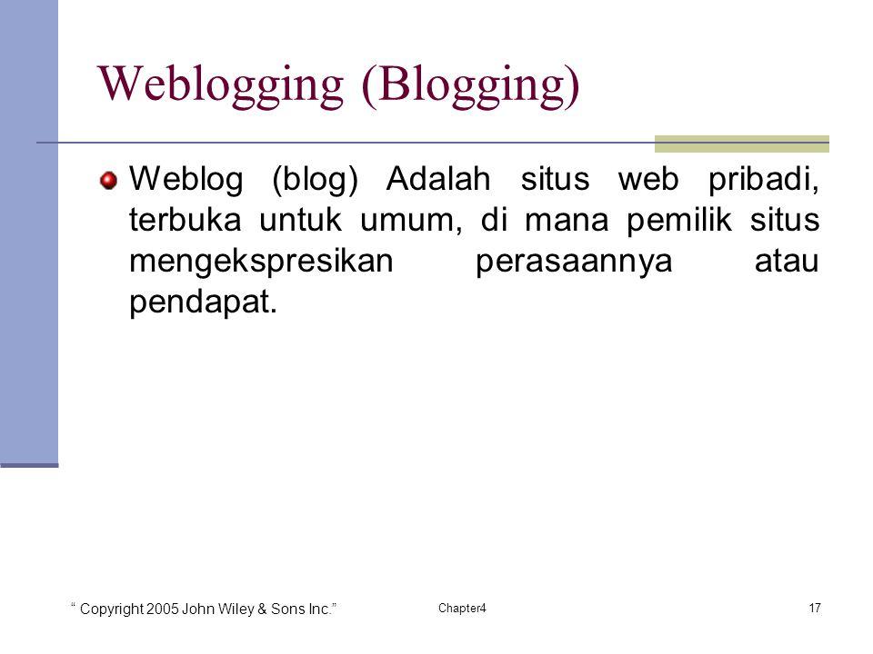 Copyright 2005 John Wiley & Sons Inc. 17Chapter4 Weblogging (Blogging) Weblog (blog) Adalah situs web pribadi, terbuka untuk umum, di mana pemilik situs mengekspresikan perasaannya atau pendapat.