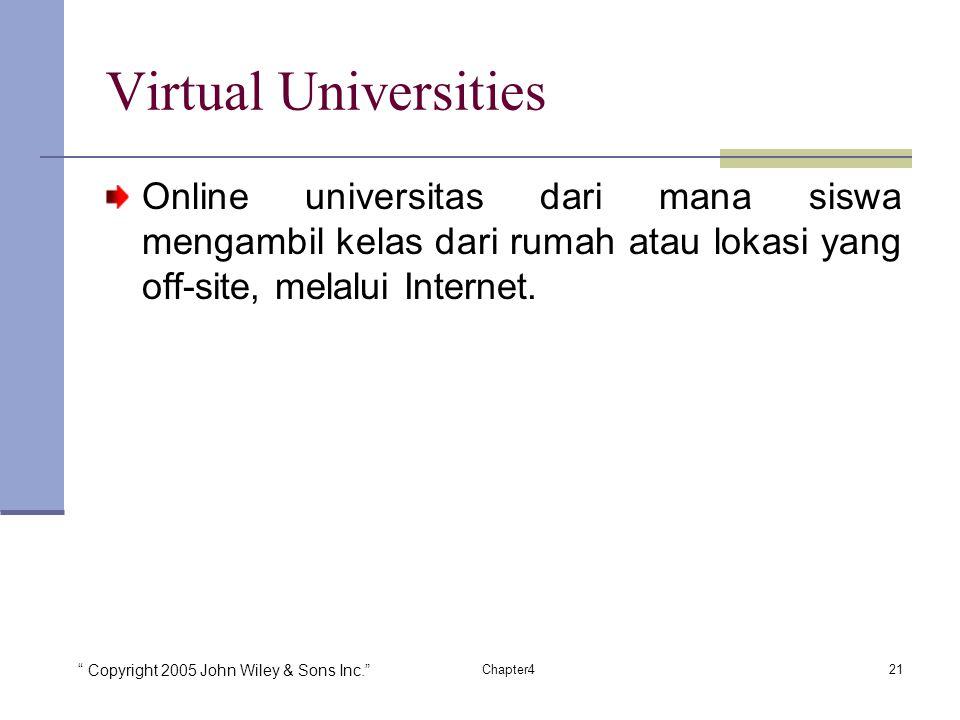 Copyright 2005 John Wiley & Sons Inc. 21Chapter4 Virtual Universities Online universitas dari mana siswa mengambil kelas dari rumah atau lokasi yang off-site, melalui Internet.