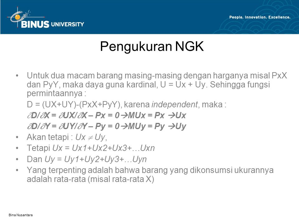 Bina Nusantara Pengukuran NGK Untuk dua macam barang masing-masing dengan harganya misal PxX dan PyY, maka daya guna kardinal, U = Ux + Uy. Sehingga f