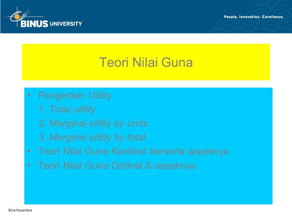 Bina Nusantara Teori Nilai Guna Pengertian Utility 1. Total utility 2. Marginal utility by units 3. Marginal utility by total Teori Nilai Guna Kardina