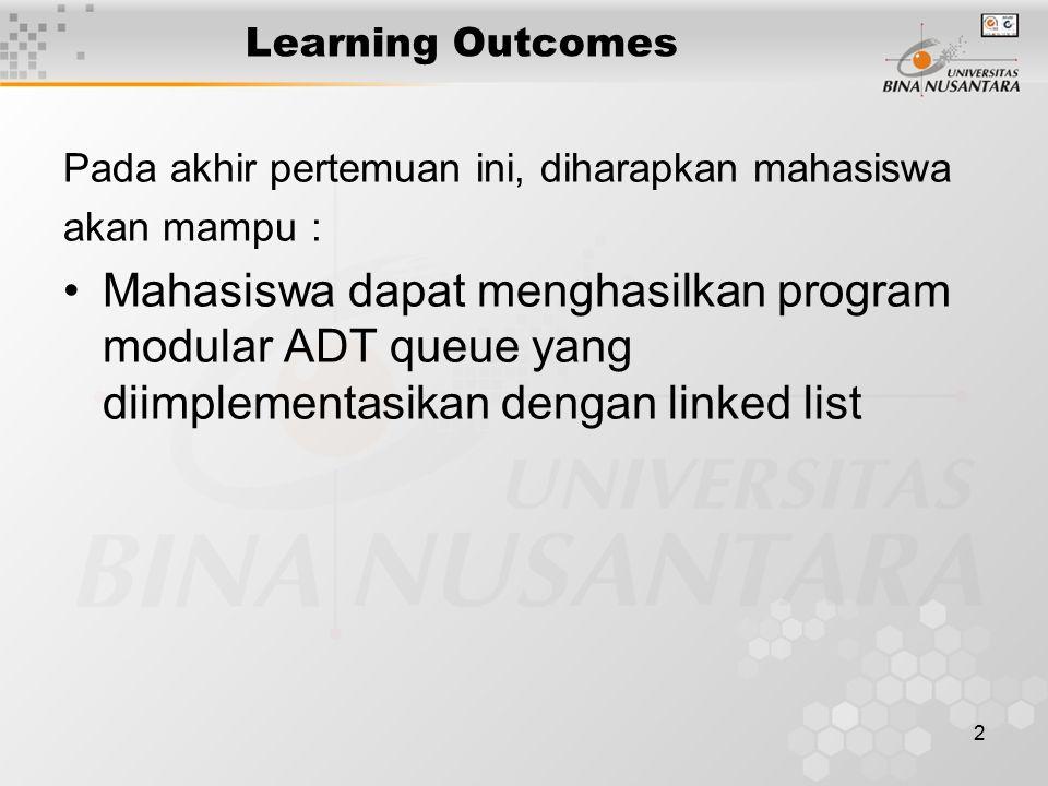 2 Learning Outcomes Pada akhir pertemuan ini, diharapkan mahasiswa akan mampu : Mahasiswa dapat menghasilkan program modular ADT queue yang diimplementasikan dengan linked list