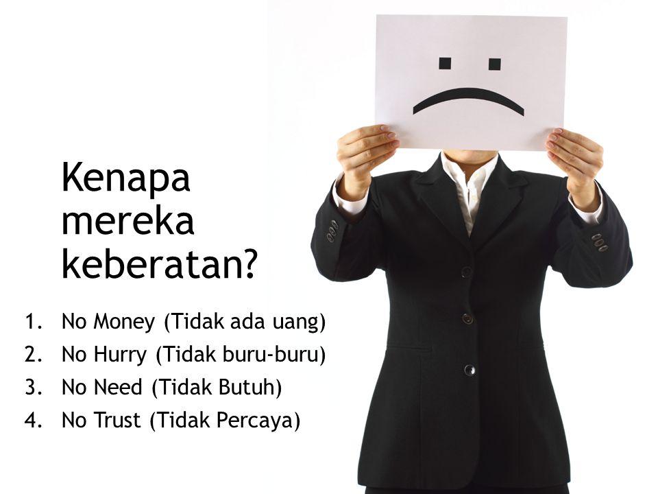Kenapa mereka keberatan? 1.No Money (Tidak ada uang) 2.No Hurry (Tidak buru-buru) 3.No Need (Tidak Butuh) 4.No Trust (Tidak Percaya)