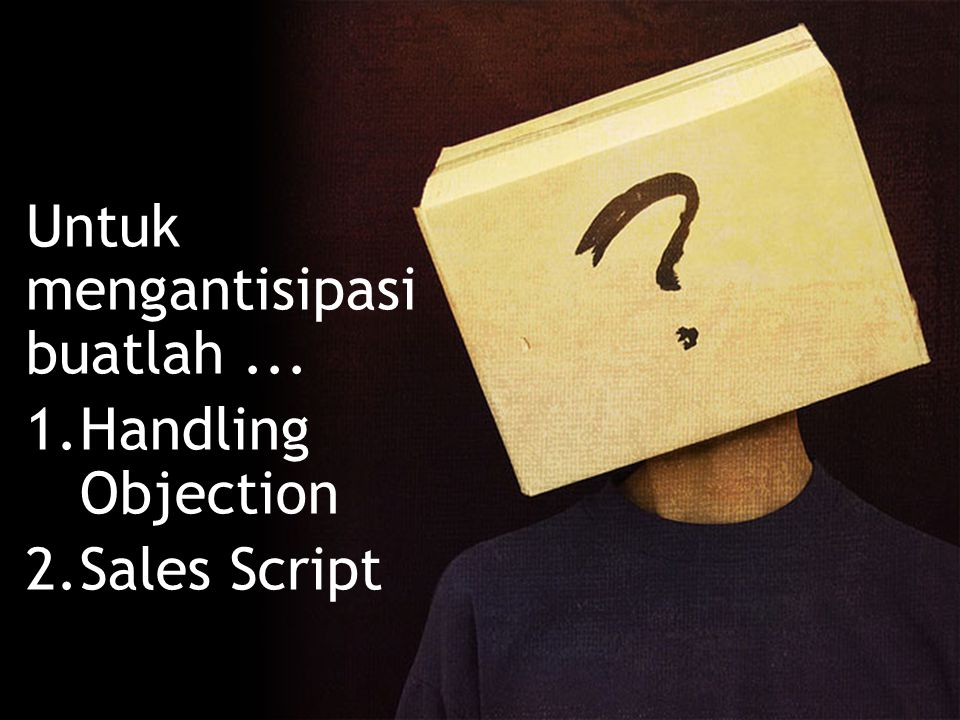 Untuk mengantisipasi buatlah... 1.Handling Objection 2.Sales Script