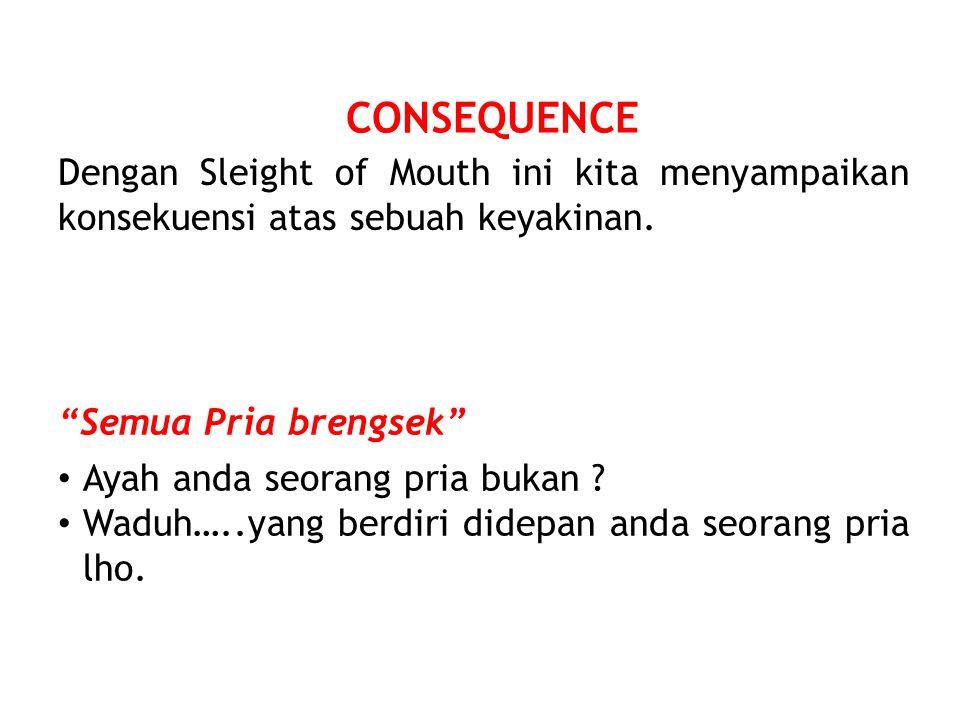 CONSEQUENCE Dengan Sleight of Mouth ini kita menyampaikan konsekuensi atas sebuah keyakinan.