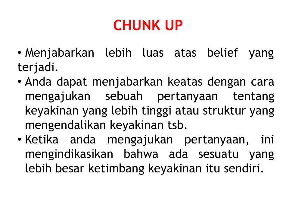 CHUNK UP Menjabarkan lebih luas atas belief yang terjadi. Anda dapat menjabarkan keatas dengan cara mengajukan sebuah pertanyaan tentang keyakinan yan