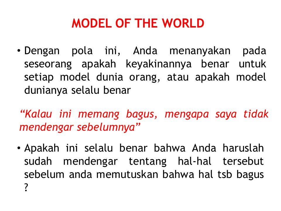 MODEL OF THE WORLD Dengan pola ini, Anda menanyakan pada seseorang apakah keyakinannya benar untuk setiap model dunia orang, atau apakah model dunianya selalu benar Kalau ini memang bagus, mengapa saya tidak mendengar sebelumnya Apakah ini selalu benar bahwa Anda haruslah sudah mendengar tentang hal-hal tersebut sebelum anda memutuskan bahwa hal tsb bagus