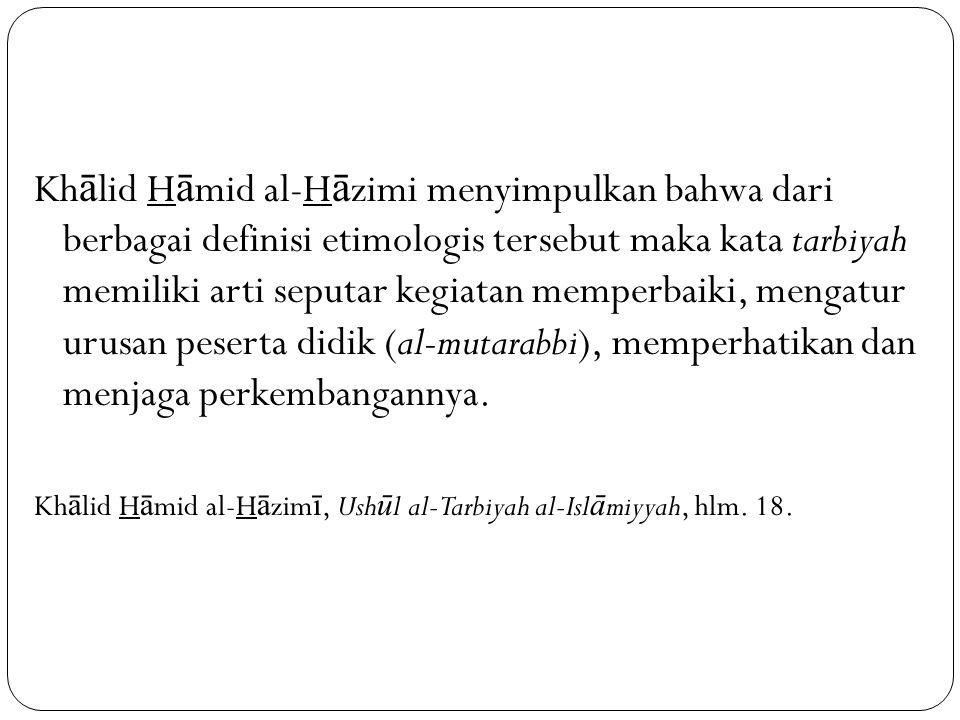 Kh ā lid H ā mid al-H ā zimi menyimpulkan bahwa dari berbagai definisi etimologis tersebut maka kata tarbiyah memiliki arti seputar kegiatan memperbaiki, mengatur urusan peserta didik (al-mutarabbi), memperhatikan dan menjaga perkembangannya.
