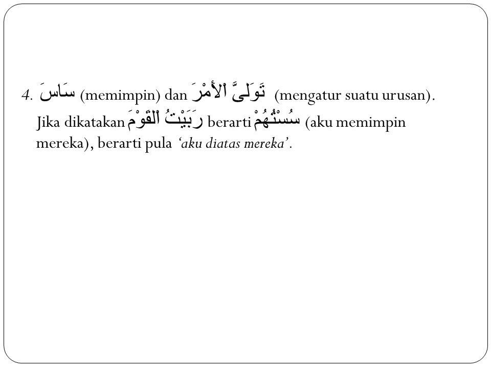 4. سَاسَ (memimpin) dan تَوَلىَّ اْلأَمْرَ (mengatur suatu urusan).