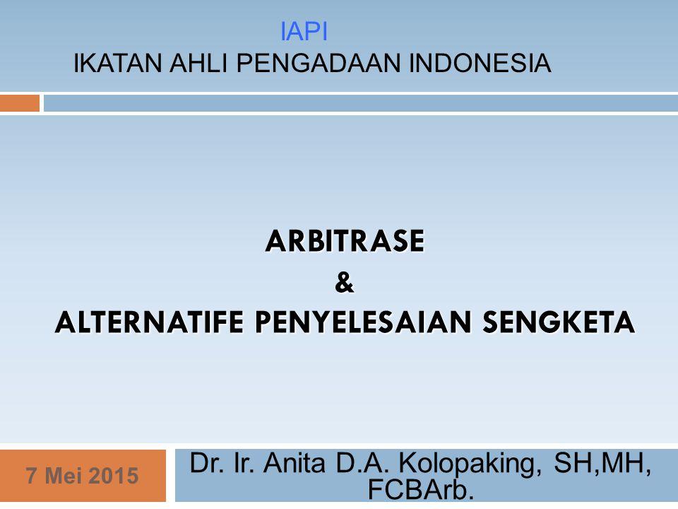 ARBITRASE & ALTERNATIFE PENYELESAIAN SENGKETA Dr. Ir. Anita D.A. Kolopaking, SH,MH, FCBArb. 7 Mei 2015 IAPI IKATAN AHLI PENGADAAN INDONESIA