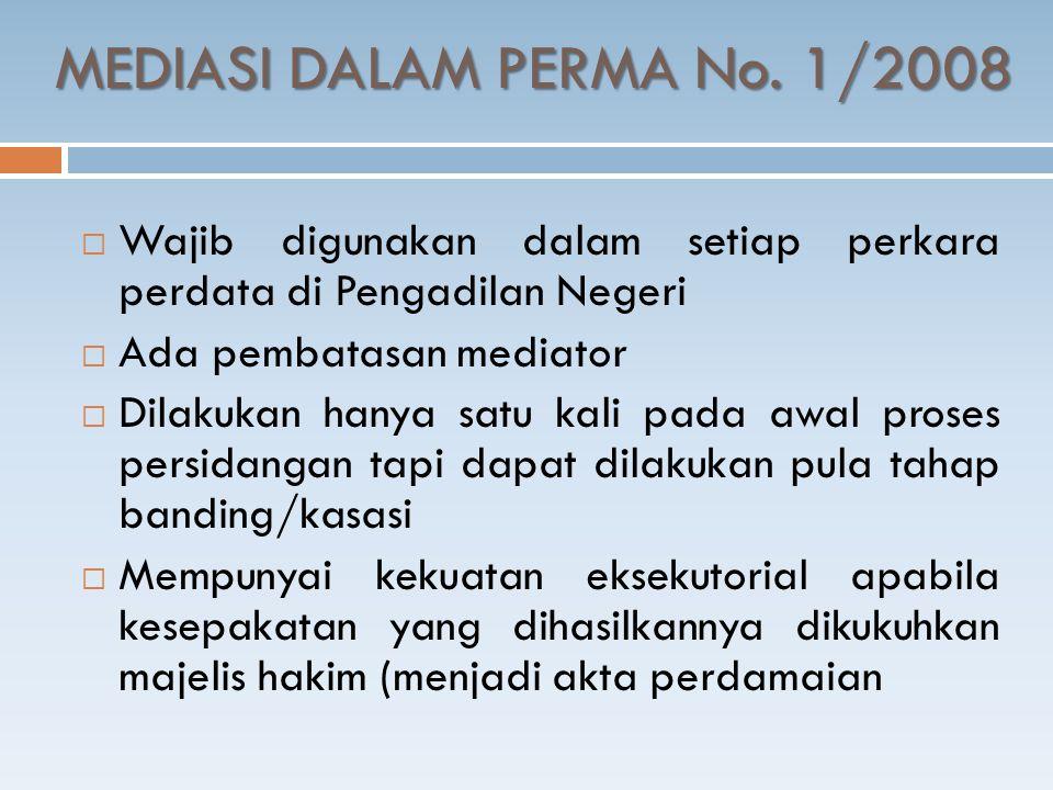 MEDIASI DALAM PERMA No. 1/2008  Wajib digunakan dalam setiap perkara perdata di Pengadilan Negeri  Ada pembatasan mediator  Dilakukan hanya satu ka