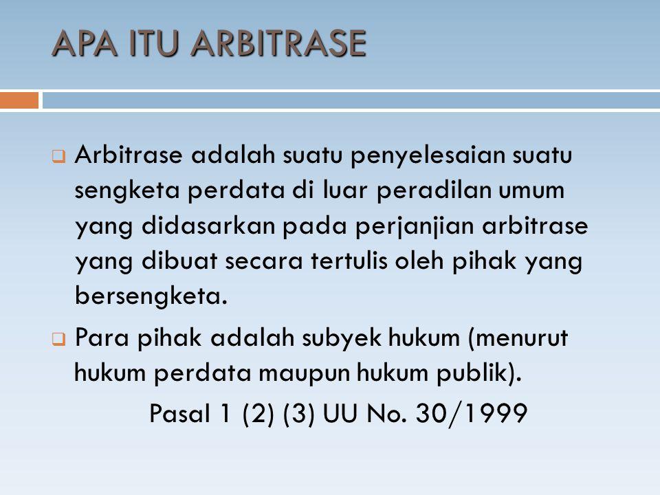 APA ITU ARBITRASE  Arbitrase adalah suatu penyelesaian suatu sengketa perdata di luar peradilan umum yang didasarkan pada perjanjian arbitrase yang dibuat secara tertulis oleh pihak yang bersengketa.