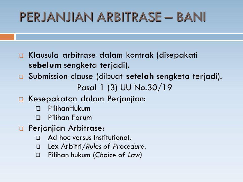 PERJANJIAN ARBITRASE – BANI  Klausula arbitrase dalam kontrak (disepakati sebelum sengketa terjadi).  Submission clause (dibuat setelah sengketa ter