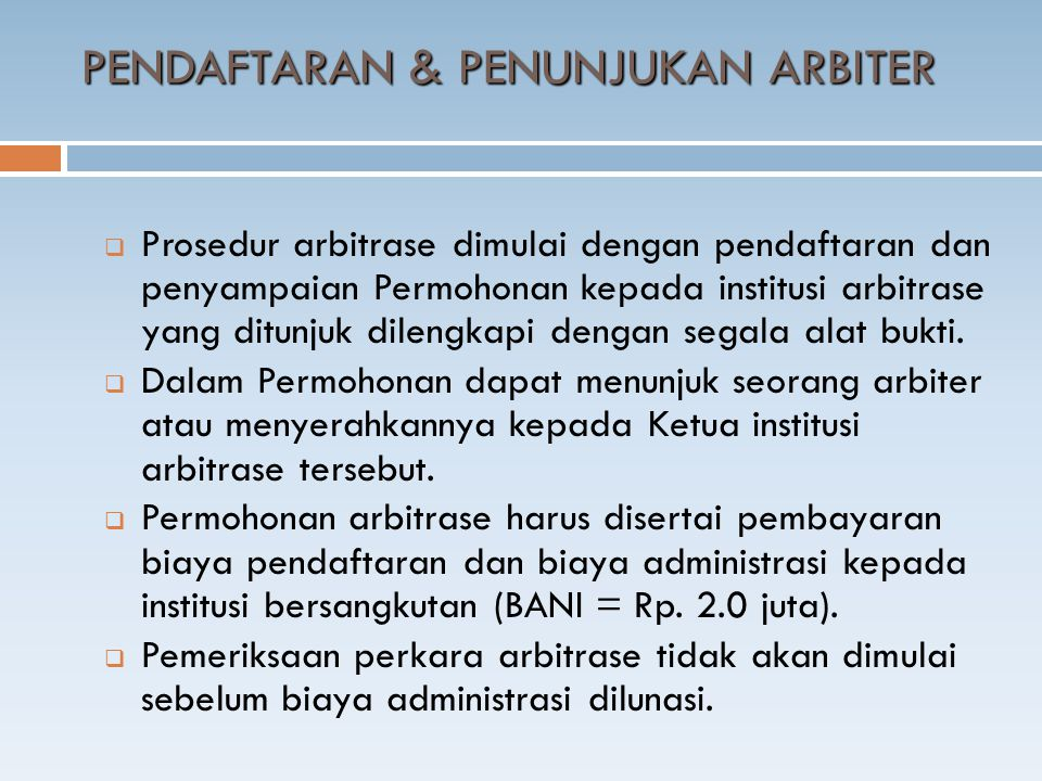 PENDAFTARAN & PENUNJUKAN ARBITER  Prosedur arbitrase dimulai dengan pendaftaran dan penyampaian Permohonan kepada institusi arbitrase yang ditunjuk dilengkapi dengan segala alat bukti.