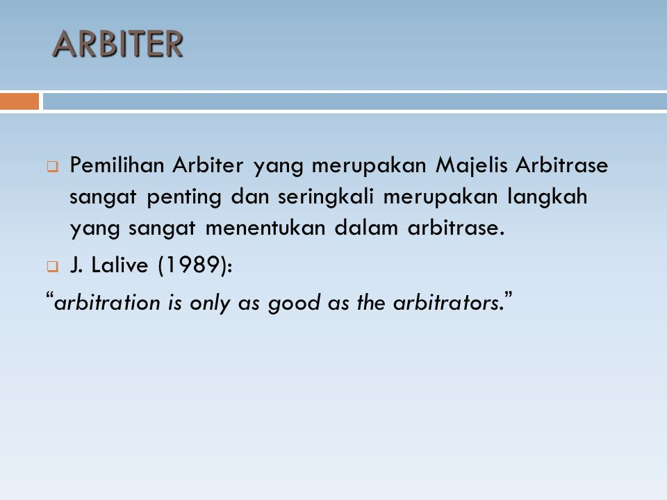 ARBITER  Pemilihan Arbiter yang merupakan Majelis Arbitrase sangat penting dan seringkali merupakan langkah yang sangat menentukan dalam arbitrase. 