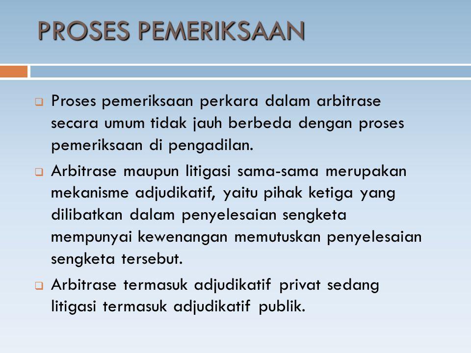  Proses pemeriksaan perkara dalam arbitrase secara umum tidak jauh berbeda dengan proses pemeriksaan di pengadilan.  Arbitrase maupun litigasi sama-