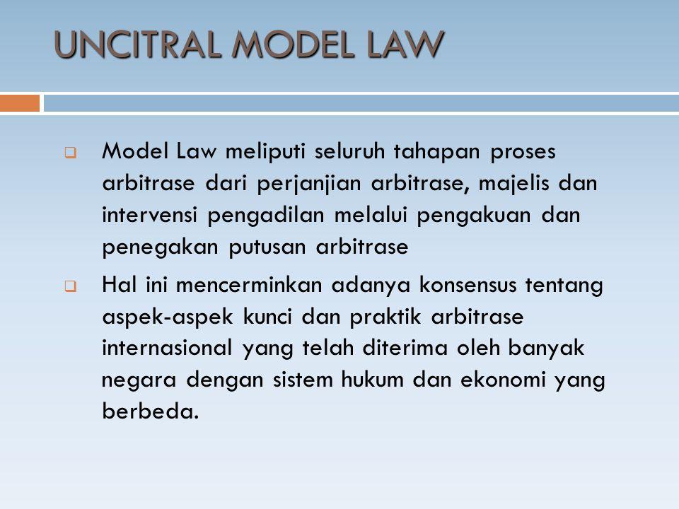  Model Law meliputi seluruh tahapan proses arbitrase dari perjanjian arbitrase, majelis dan intervensi pengadilan melalui pengakuan dan penegakan putusan arbitrase  Hal ini mencerminkan adanya konsensus tentang aspek-aspek kunci dan praktik arbitrase internasional yang telah diterima oleh banyak negara dengan sistem hukum dan ekonomi yang berbeda.