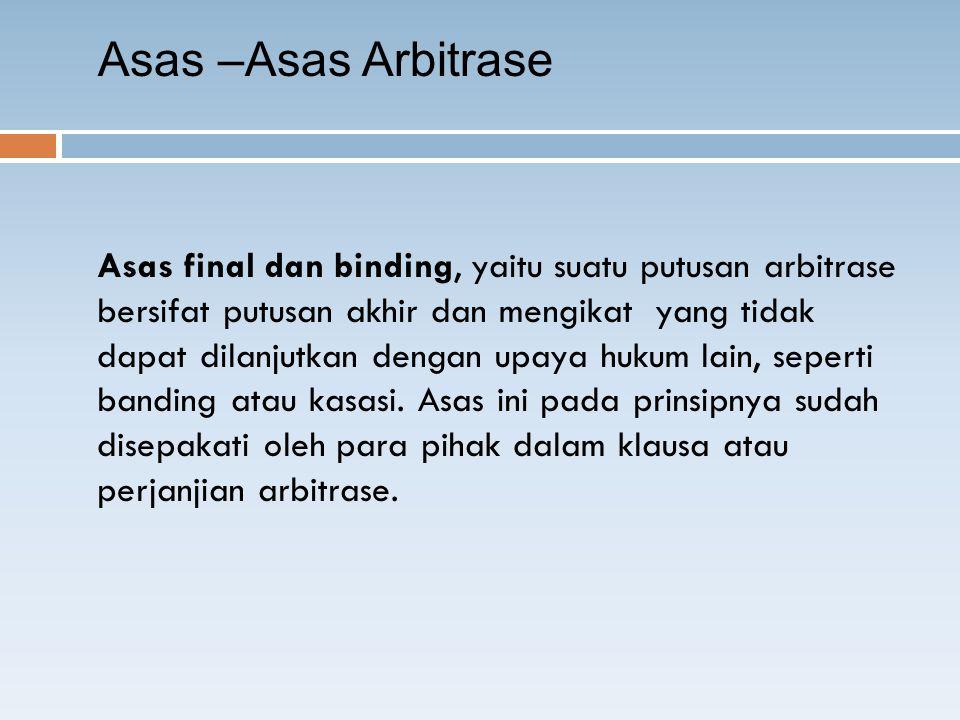 Asas final dan binding, yaitu suatu putusan arbitrase bersifat putusan akhir dan mengikat yang tidak dapat dilanjutkan dengan upaya hukum lain, seperti banding atau kasasi.