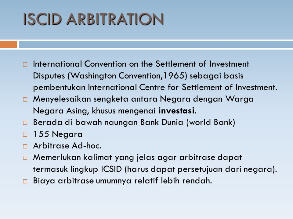 ISCID ARBITRATION  International Convention on the Settlement of Investment Disputes (Washington Convention,1965) sebagai basis pembentukan Internati