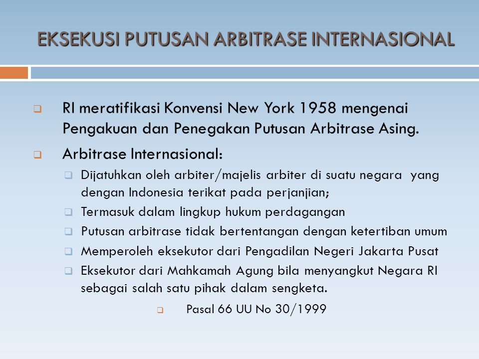  RI meratifikasi Konvensi New York 1958 mengenai Pengakuan dan Penegakan Putusan Arbitrase Asing.  Arbitrase Internasional:  Dijatuhkan oleh arbite