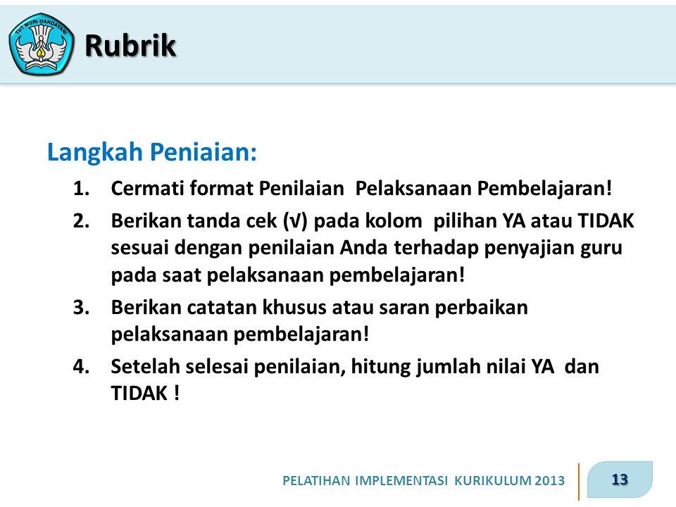 13 PELATIHAN IMPLEMENTASI KURIKULUM 2013 Langkah Peniaian: 1.Cermati format Penilaian Pelaksanaan Pembelajaran! 2.Berikan tanda cek (√) pada kolom pil
