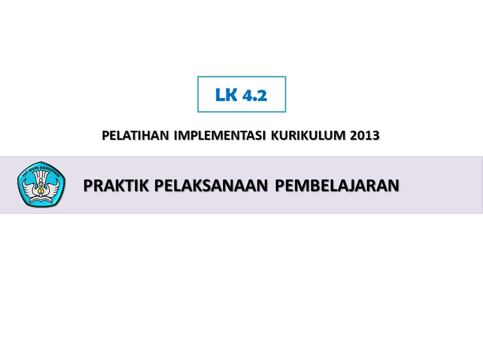 2 PELATIHAN IMPLEMENTASI KURIKULUM 2013 PRAKTIK PELAKSANAAN PEMBELAJARAN LK 4.2