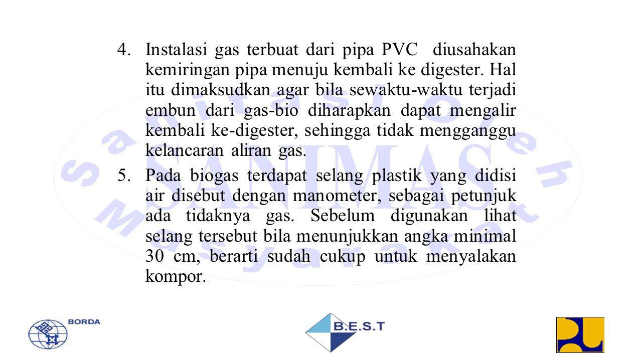 4.Instalasi gas terbuat dari pipa PVC diusahakan kemiringan pipa menuju kembali ke digester. Hal itu dimaksudkan agar bila sewaktu-waktu terjadi embun