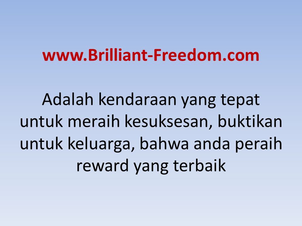 www.Brilliant-Freedom.com Adalah kendaraan yang tepat untuk meraih kesuksesan, buktikan untuk keluarga, bahwa anda peraih reward yang terbaik