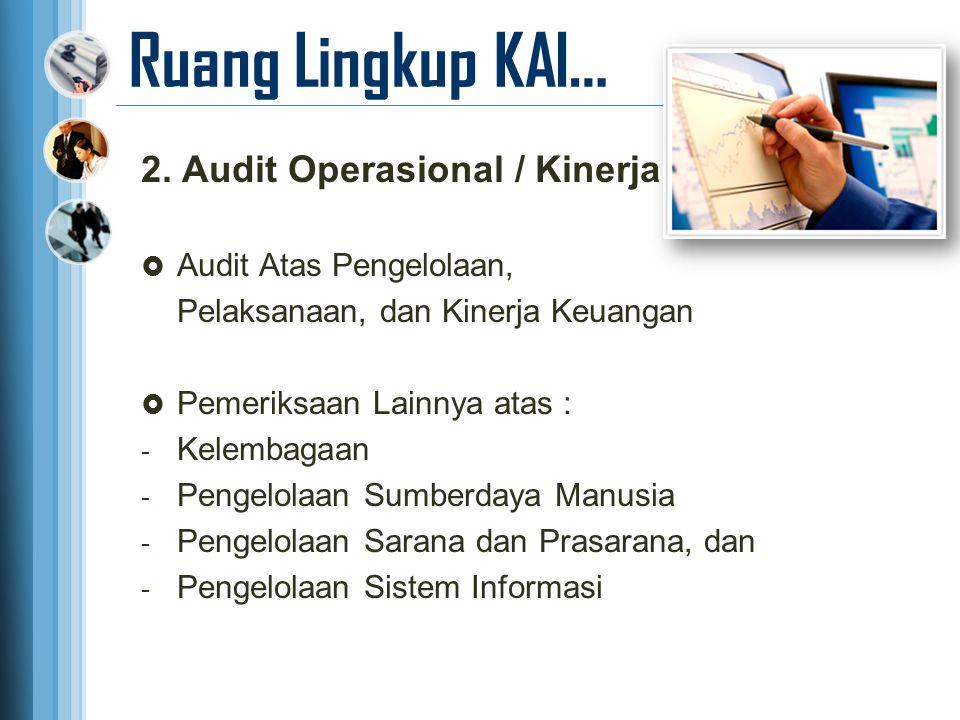 Ruang Lingkup KAI… 2. Audit Operasional / Kinerja  Audit Atas Pengelolaan, Pelaksanaan, dan Kinerja Keuangan  Pemeriksaan Lainnya atas : - Kelembaga