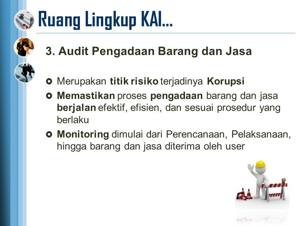 Ruang Lingkup KAI… 3. Audit Pengadaan Barang dan Jasa  Merupakan titik risiko terjadinya Korupsi  Memastikan proses pengadaan barang dan jasa berjal