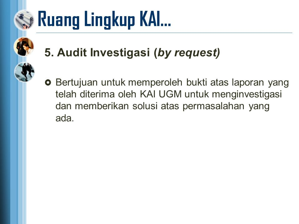 Ruang Lingkup KAI… 5. Audit Investigasi (by request)  Bertujuan untuk memperoleh bukti atas laporan yang telah diterima oleh KAI UGM untuk menginvest