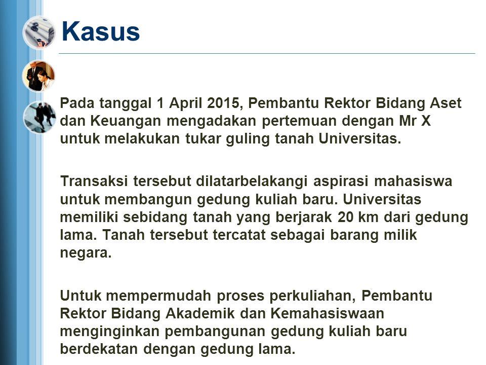 Kasus Pada tanggal 1 April 2015, Pembantu Rektor Bidang Aset dan Keuangan mengadakan pertemuan dengan Mr X untuk melakukan tukar guling tanah Universi