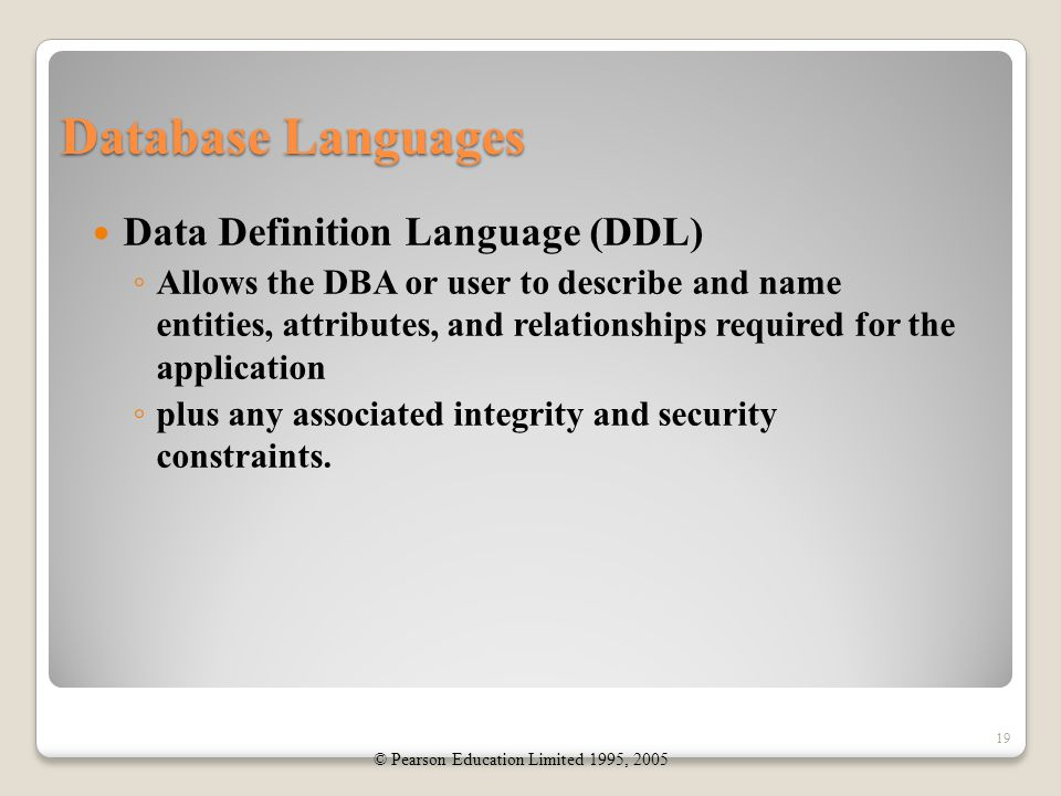 Database Languages Data Definition Language (DDL) ◦ Allows the DBA or user to describe and name entities, attributes, and relationships required for the application ◦ plus any associated integrity and security constraints.