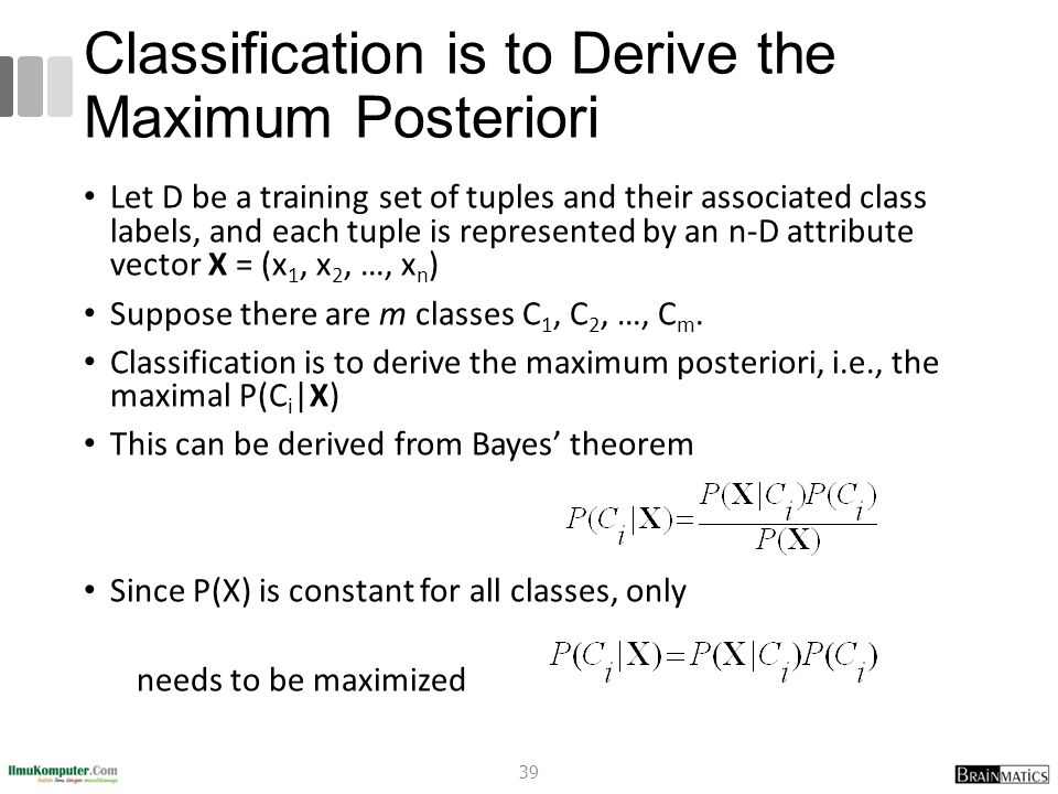 Classification is to Derive the Maximum Posteriori Let D be a training set of tuples and their associated class labels, and each tuple is represented