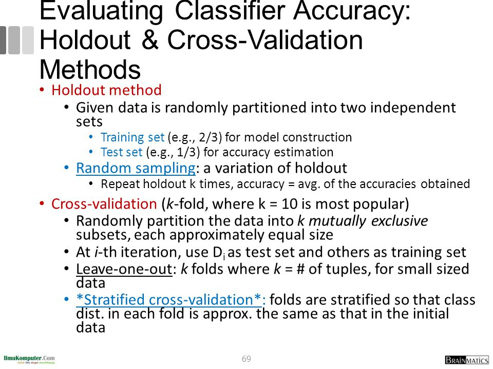 Evaluating Classifier Accuracy: Holdout & Cross-Validation Methods Holdout method Given data is randomly partitioned into two independent sets Trainin