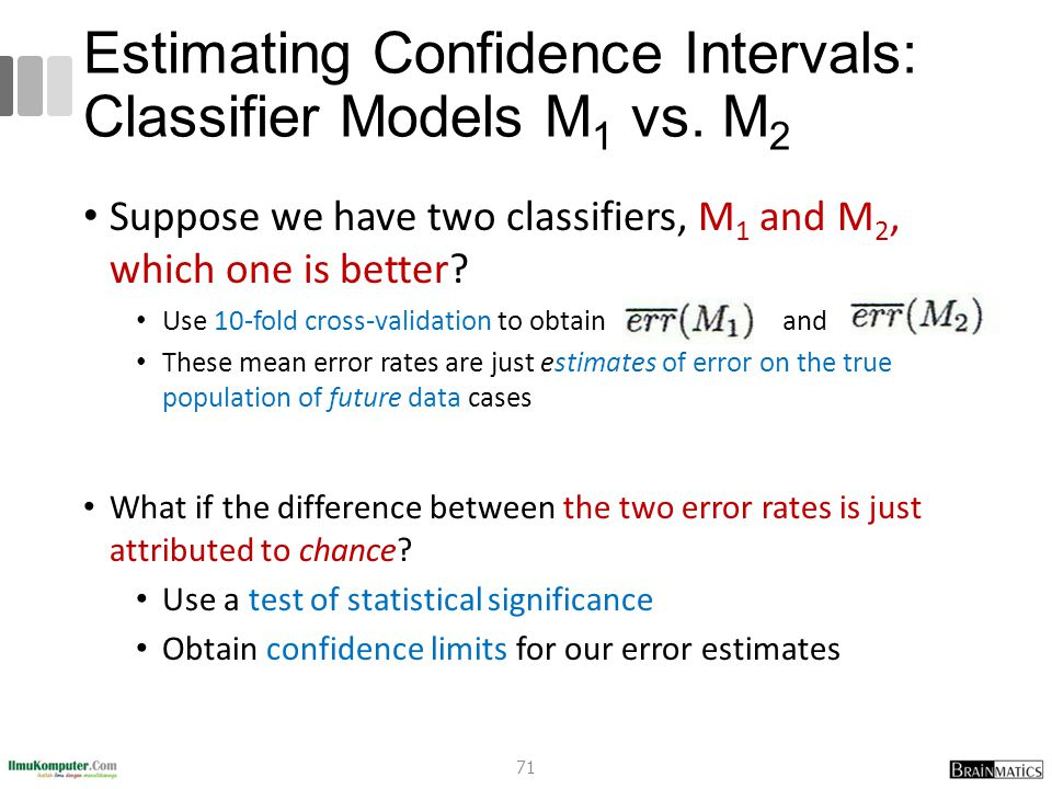 Estimating Confidence Intervals: Classifier Models M 1 vs. M 2 Suppose we have two classifiers, M 1 and M 2, which one is better? Use 10-fold cross-va