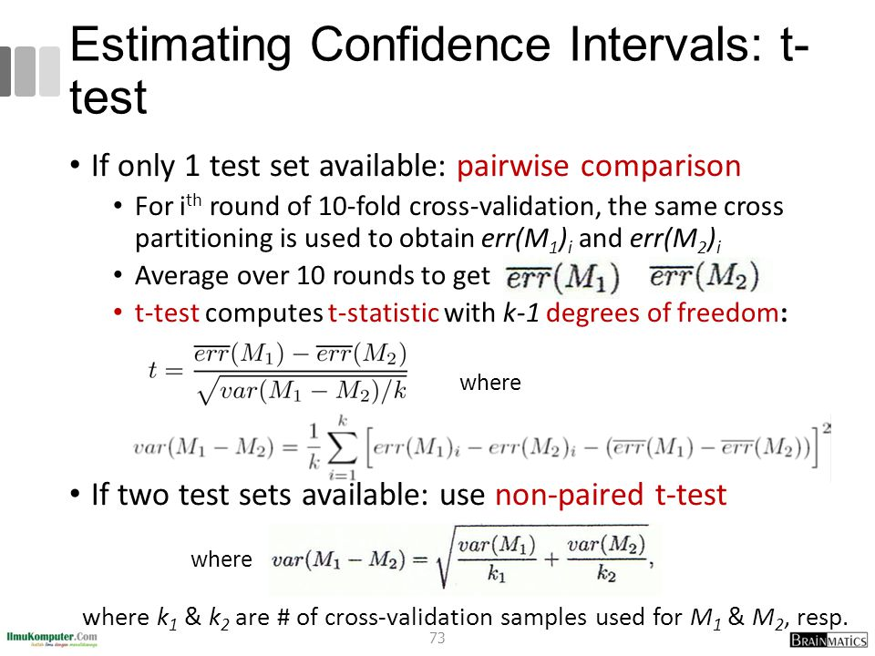 Estimating Confidence Intervals: t- test If only 1 test set available: pairwise comparison For i th round of 10-fold cross-validation, the same cross
