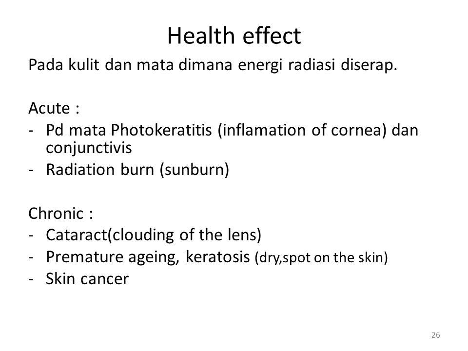 Health effect Pada kulit dan mata dimana energi radiasi diserap. Acute : -Pd mata Photokeratitis (inflamation of cornea) dan conjunctivis -Radiation b