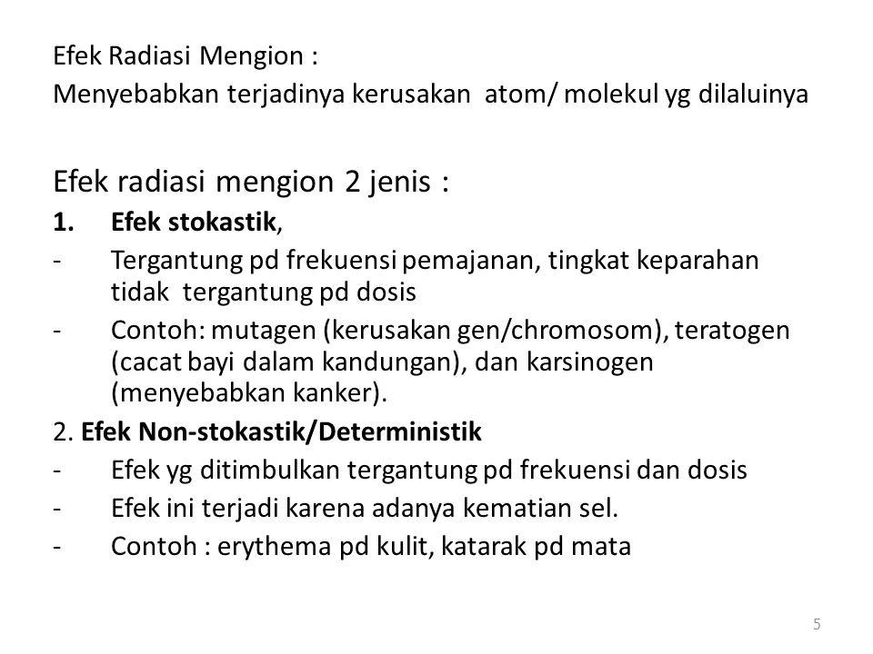 Efek Radiasi Mengion : Menyebabkan terjadinya kerusakan atom/ molekul yg dilaluinya Efek radiasi mengion 2 jenis : 1.Efek stokastik, -Tergantung pd fr