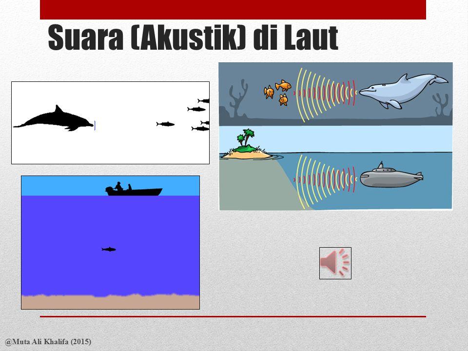 Suara (Akustik) di Laut @Muta Ali Khalifa (2015) Kec. Suara pada media yang kompresibel : dimana K = kompressibilitas media dan  = densitas Kec suara