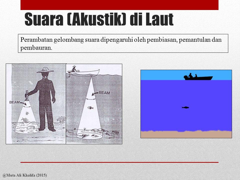 Suara (Akustik) di Laut @Muta Ali Khalifa (2015) Perambatan gelombang suara dipengaruhi oleh pembiasan, pemantulan dan pembauran.