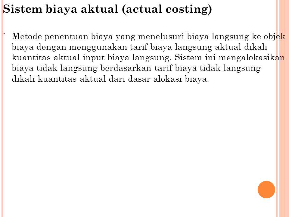 Sistem biaya aktual (actual costing) `M etode penentuan biaya yang menelusuri biaya langsung ke objek biaya dengan menggunakan tarif biaya langsung aktual dikali kuantitas aktual input biaya langsung.