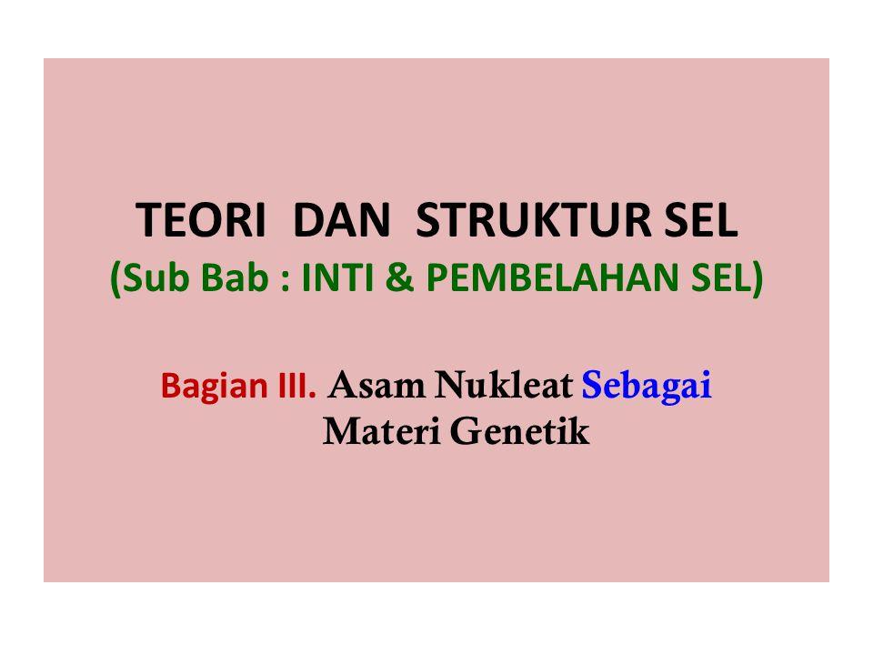 TEORI DAN STRUKTUR SEL (Sub Bab : INTI & PEMBELAHAN SEL) Bagian III. Asam Nukleat Sebagai Materi Genetik