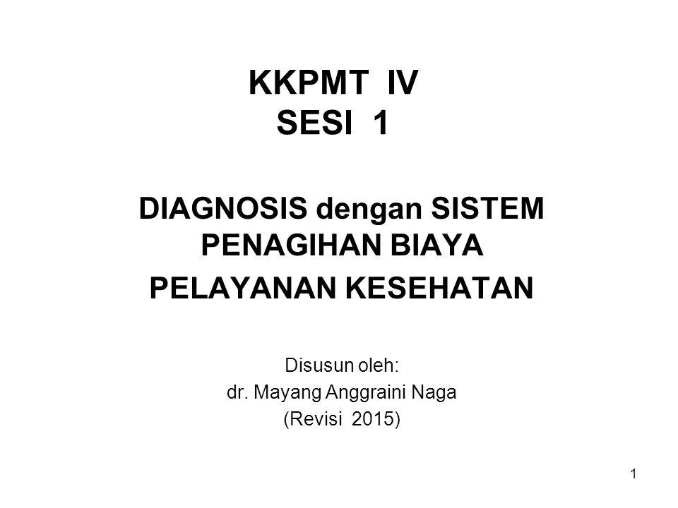 KKPMT IV SESI 1 DIAGNOSIS dengan SISTEM PENAGIHAN BIAYA PELAYANAN KESEHATAN Disusun oleh: dr. Mayang Anggraini Naga (Revisi 2015) 1