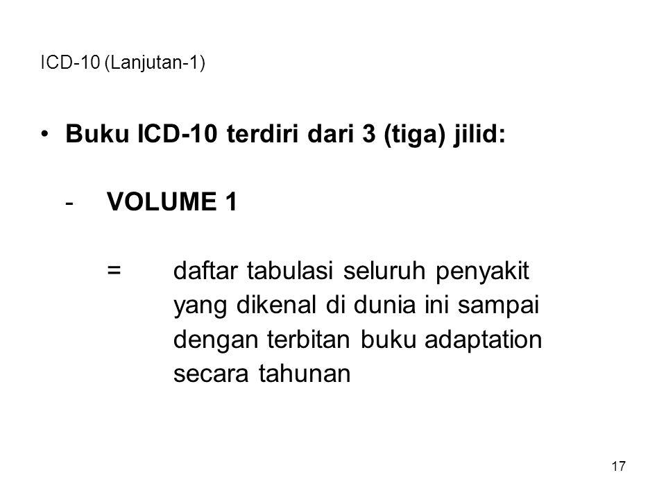 ICD-10 (Lanjutan-1) Buku ICD-10 terdiri dari 3 (tiga) jilid: -VOLUME 1 =daftar tabulasi seluruh penyakit yang dikenal di dunia ini sampai dengan terbi