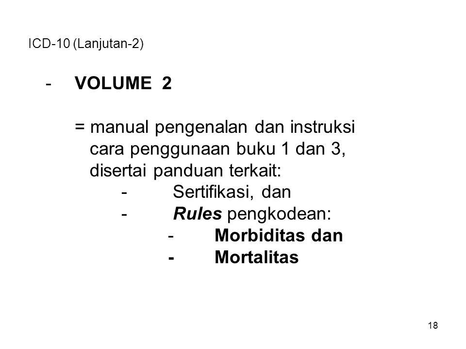 ICD-10 (Lanjutan-2) -VOLUME 2 = manual pengenalan dan instruksi cara penggunaan buku 1 dan 3, disertai panduan terkait: - Sertifikasi, dan - Rules pengkodean: -Morbiditas dan -Mortalitas 18