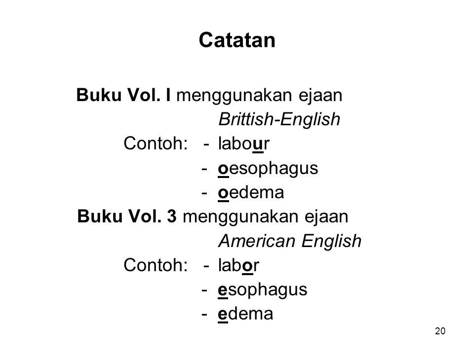 Catatan Buku Vol. I menggunakan ejaan Brittish-English Contoh: -labour - oesophagus - oedema Buku Vol. 3 menggunakan ejaan American English Contoh: -l