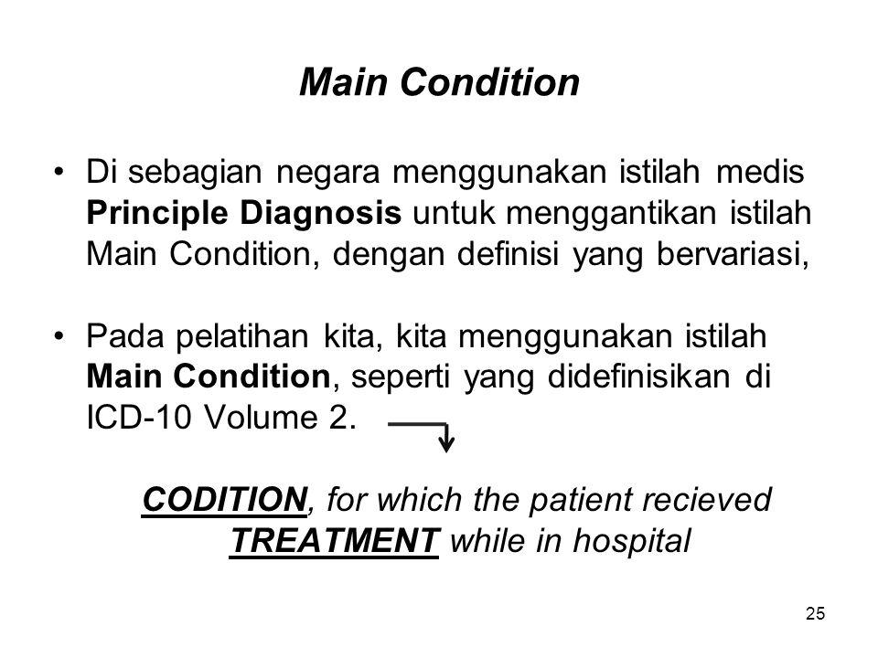 Main Condition Di sebagian negara menggunakan istilah medis Principle Diagnosis untuk menggantikan istilah Main Condition, dengan definisi yang bervariasi, Pada pelatihan kita, kita menggunakan istilah Main Condition, seperti yang didefinisikan di ICD-10 Volume 2.
