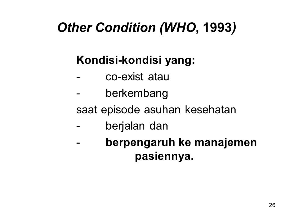 Other Condition (WHO, 1993) Kondisi-kondisi yang: -co-exist atau -berkembang saat episode asuhan kesehatan -berjalan dan -berpengaruh ke manajemen pas