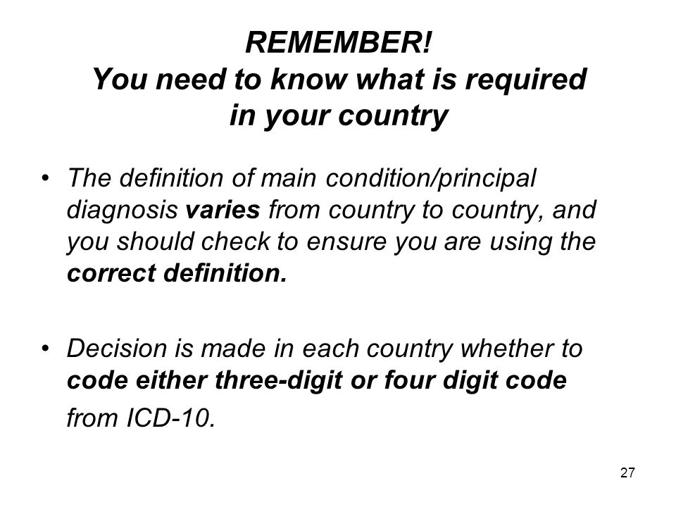 REMEMBER! You need to know what is required in your country The definition of main condition/principal diagnosis varies from country to country, and y
